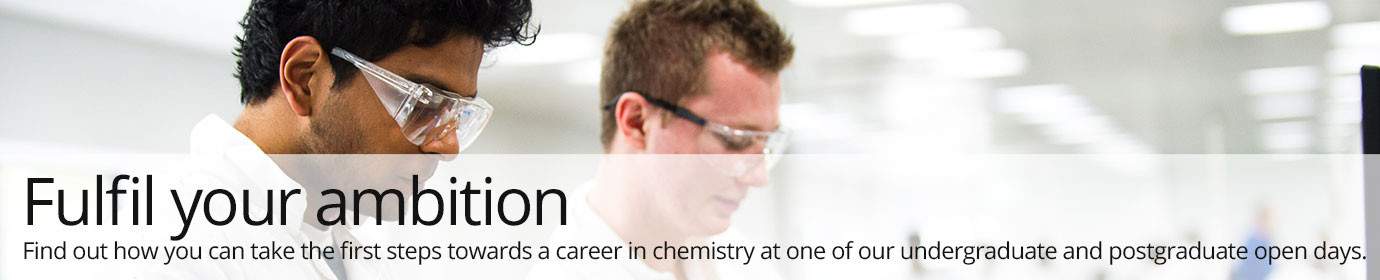 Fulfil your ambition.  Find out how you can take the first steps towards a career in chemistry at one of our undergraduate and postgraduate open days.